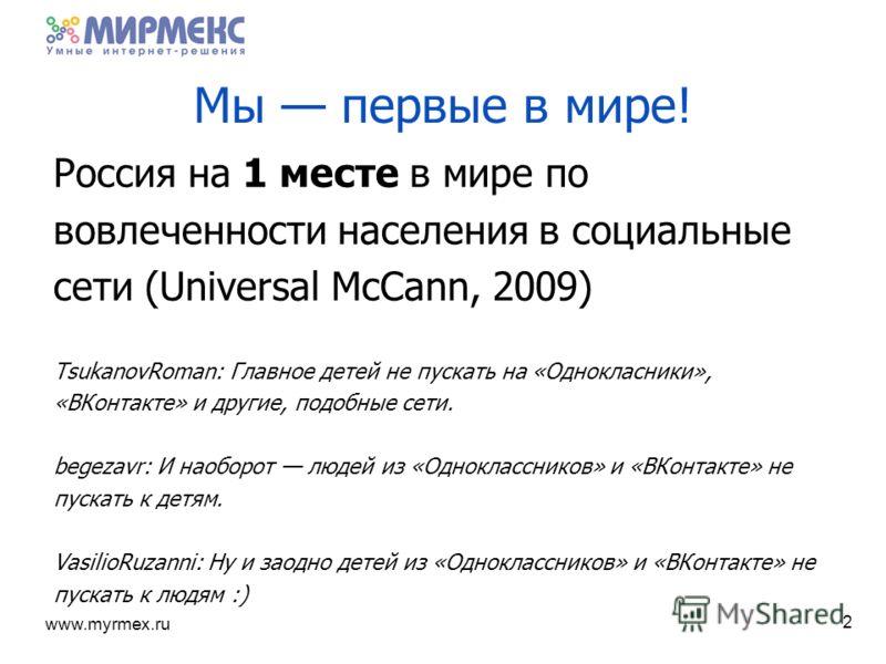 www.myrmex.ru 2 Мы первые в мире! Россия на 1 месте в мире по вовлеченности населения в социальные сети (Universal McCann, 2009) TsukanovRoman: Главное детей не пускать на «Однокласники», «ВКонтакте» и другие, подобные сети. begezavr: И наоборот люде