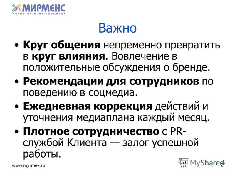 www.myrmex.ru 21 Важно Круг общения непременно превратить в круг влияния. Вовлечение в положительные обсуждения о бренде. Рекомендации для сотрудников по поведению в соцмедиа. Ежедневная коррекция действий и уточнения медиаплана каждый месяц. Плотное