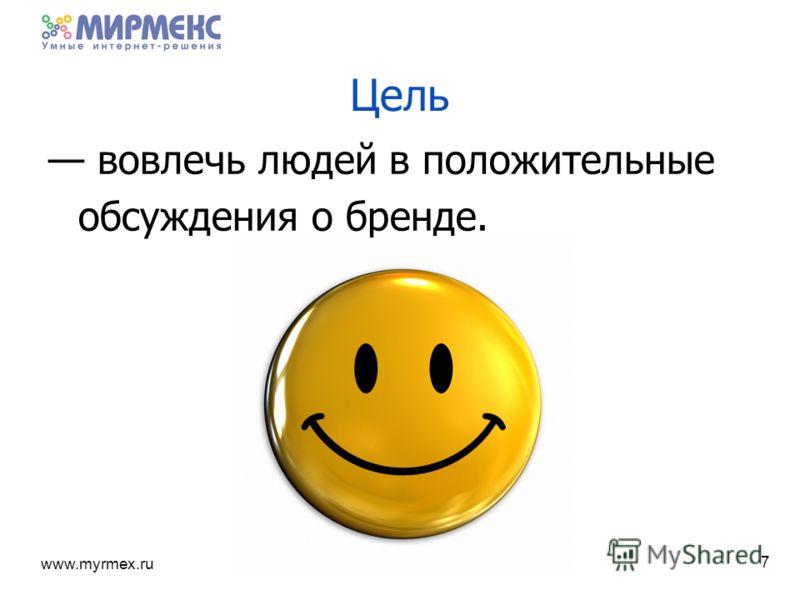 www.myrmex.ru 7 Цель вовлечь людей в положительные обсуждения о бренде.