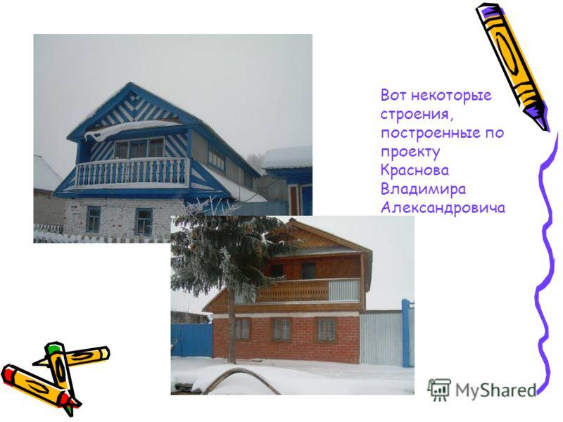 Вот некоторые строения, построенные по проекту Краснова Владимира Александровича
