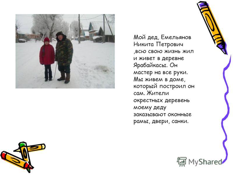 Мой дед, Емельянов Никита Петрович,всю свою жизнь жил и живет в деревне Ярабайкасы. Он мастер на все руки. Мы живем в доме, который построил он сам. Жители окрестных деревень моему деду заказывают оконные рамы, двери, санки.