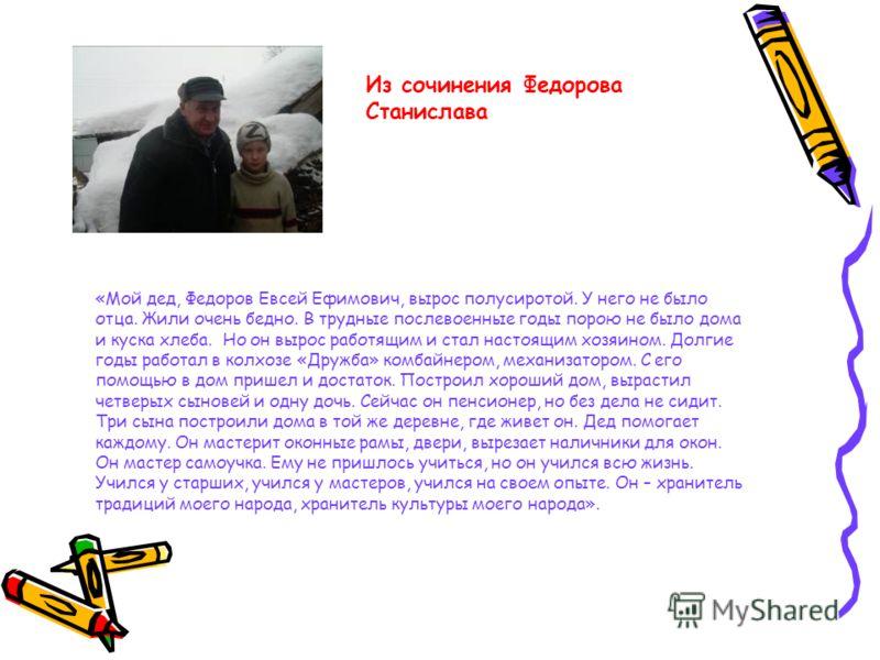 «Мой дед, Федоров Евсей Ефимович, вырос полусиротой. У него не было отца. Жили очень бедно. В трудные послевоенные годы порою не было дома и куска хлеба. Но он вырос работящим и стал настоящим хозяином. Долгие годы работал в колхозе «Дружба» комбайне