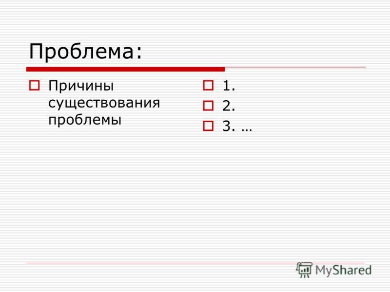 Проблема: Причины существования проблемы 1. 2. 3. …