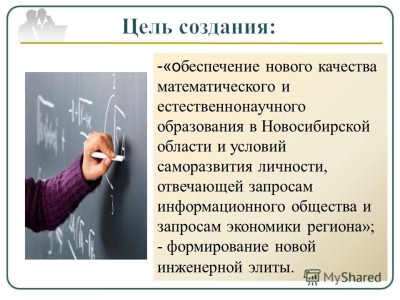 - «о беспечение нового качества математического и естественнонаучного образования в Новосибирской области и условий саморазвития личности, отвечающей запросам информационного общества и запросам экономики региона»; - формирование новой инженерной эли