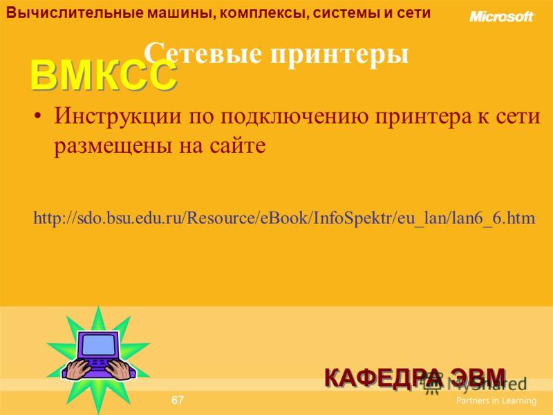 67 Сетевые принтеры Инструкции по подключению принтера к сети размещены на сайте http://sdo.bsu.edu.ru/Resource/eBook/InfoSpektr/eu_lan/lan6_6.htm Вычислительные машины, комплексы, системы и сети КАФЕДРА ЭВМ ВМКСС