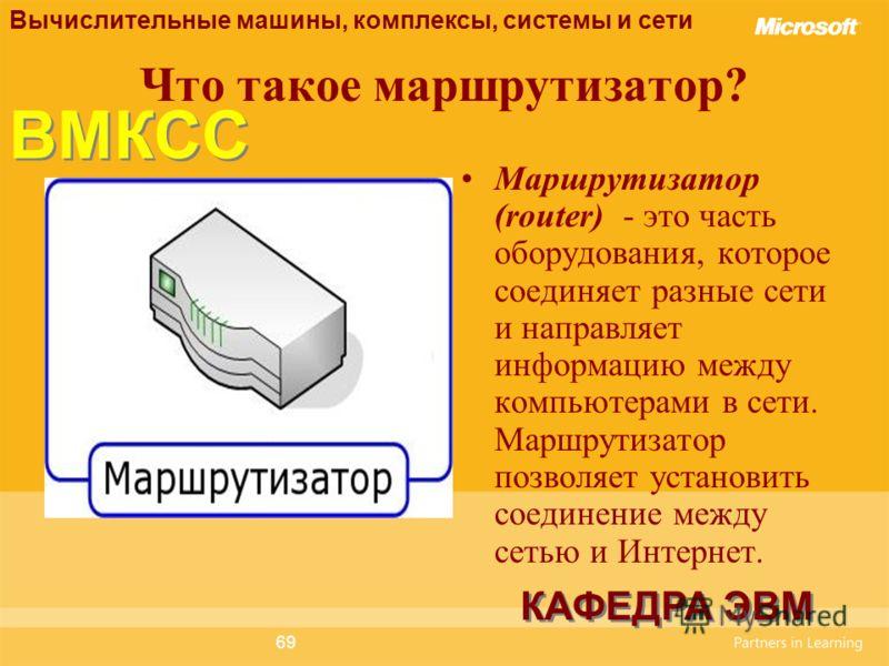 69 Что такое маршрутизатор? Маршрутизатор (router) - это часть оборудования, которое соединяет разные сети и направляет информацию между компьютерами в сети. Маршрутизатор позволяет установить соединение между сетью и Интернет. Вычислительные машины,