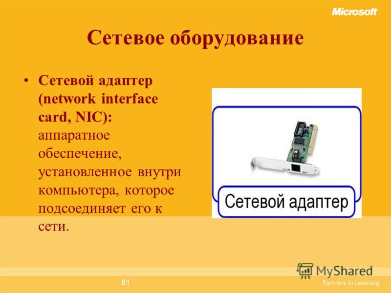81 Сетевое оборудование Сетевой адаптер (network interface card, NIC): аппаратное обеспечение, установленное внутри компьютера, которое подсоединяет его к сети.