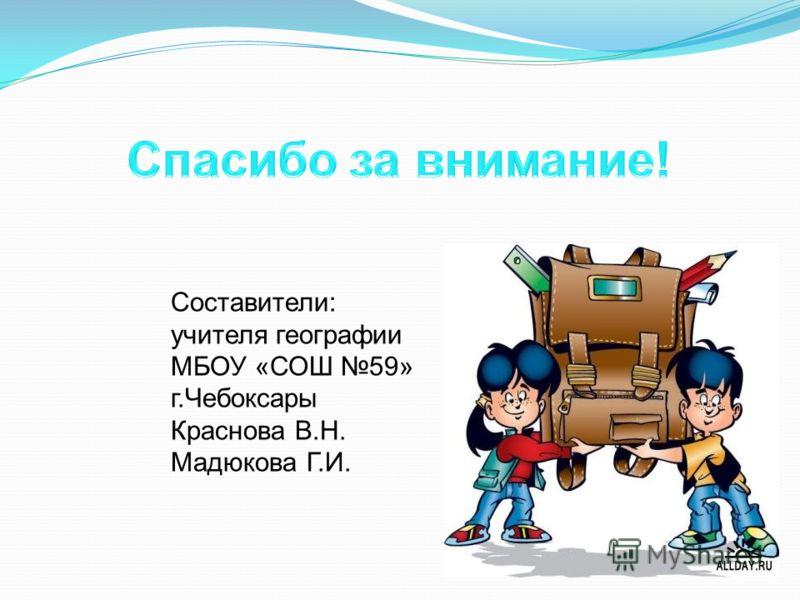 Составители: учителя географии МБОУ «СОШ 59» г.Чебоксары Краснова В.Н. Мадюкова Г.И.