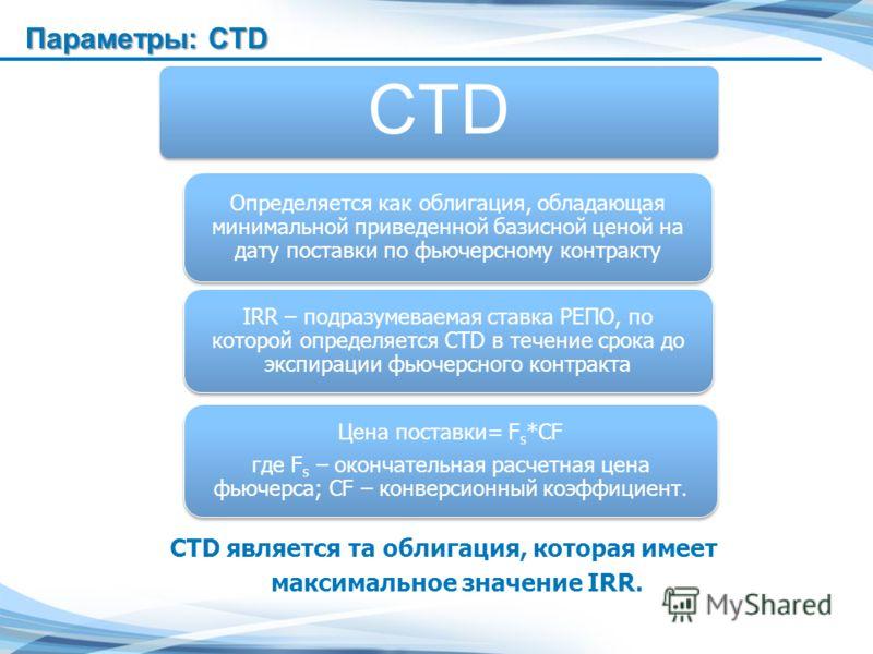 CTD является та облигация, которая имеет максимальное значение IRR. CTD Определяется как облигация, обладающая минимальной приведенной базисной ценой на дату поставки по фьючерсному контракту IRR – подразумеваемая ставка РЕПО, по которой определяется
