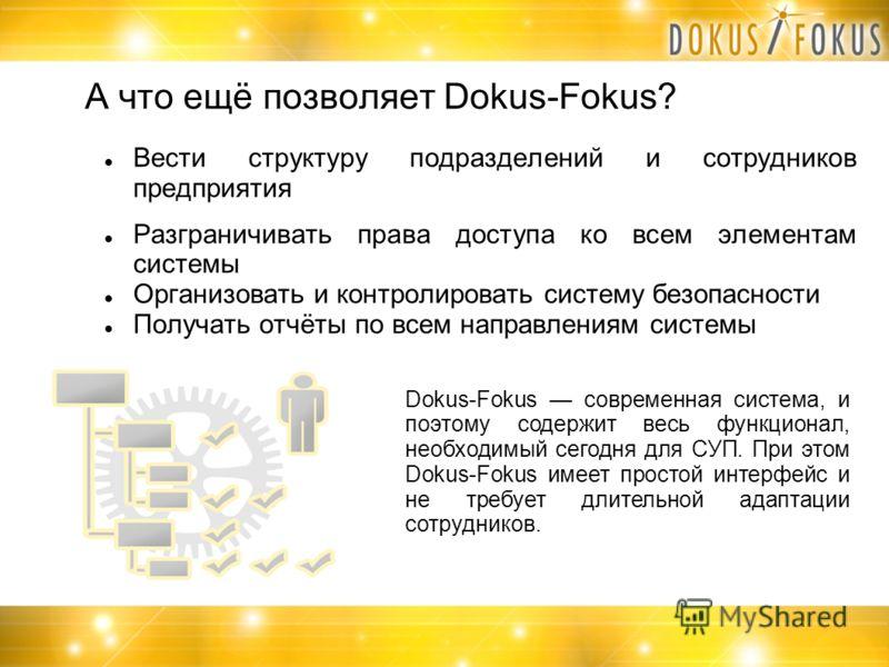 А что ещё позволяет Dokus-Fokus? Вести структуру подразделений и сотрудников предприятия Разграничивать права доступа ко всем элементам системы Организовать и контролировать систему безопасности Получать отчёты по всем направлениям системы Dokus-Foku