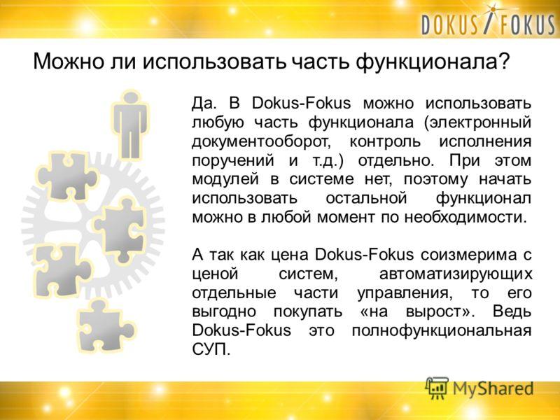 Можно ли использовать часть функционала? Да. В Dokus-Fokus можно использовать любую часть функционала (электронный документооборот, контроль исполнения поручений и т.д.) отдельно. При этом модулей в системе нет, поэтому начать использовать остальной