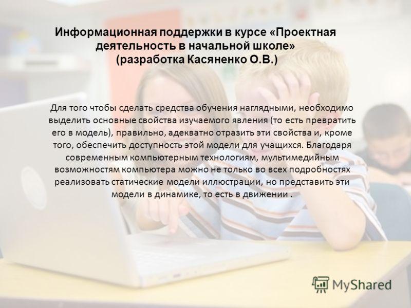 Информационная поддержки в курсе «Проектная деятельность в начальной школе» (разработка Касяненко О.В.) Для того чтобы сделать средства обучения наглядными, необходимо выделить основные свойства изучаемого явления (то есть превратить его в модель), п