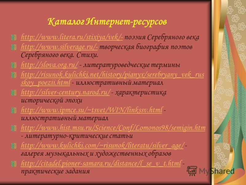 Каталог Интернет-ресурсов http://www.litera.ru/stixiya/vek/-http://www.litera.ru/stixiya/vek/- поэзия Серебряного века http://www.silverage.ru/-http://www.silverage.ru/- творческая биография поэтов Серебряного века. Стихи. http://slova.org.ru/http://