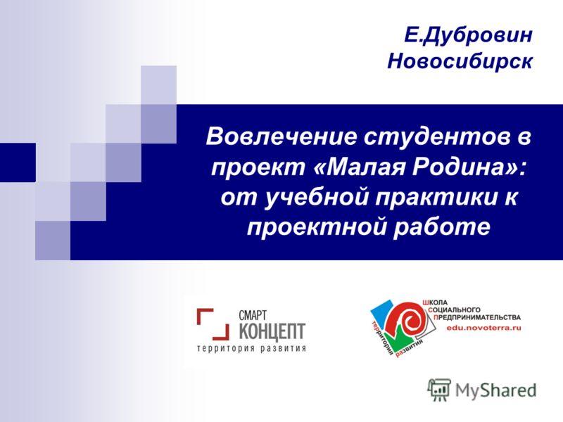 Вовлечение студентов в проект «Малая Родина»: от учебной практики к проектной работе Е.Дубровин Новосибирск