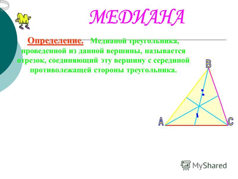 Определение. Медианой треугольника, проведенной из данной вершины, называется отрезок, соединяющий эту вершину с серединой противолежащей стороны треугольника.