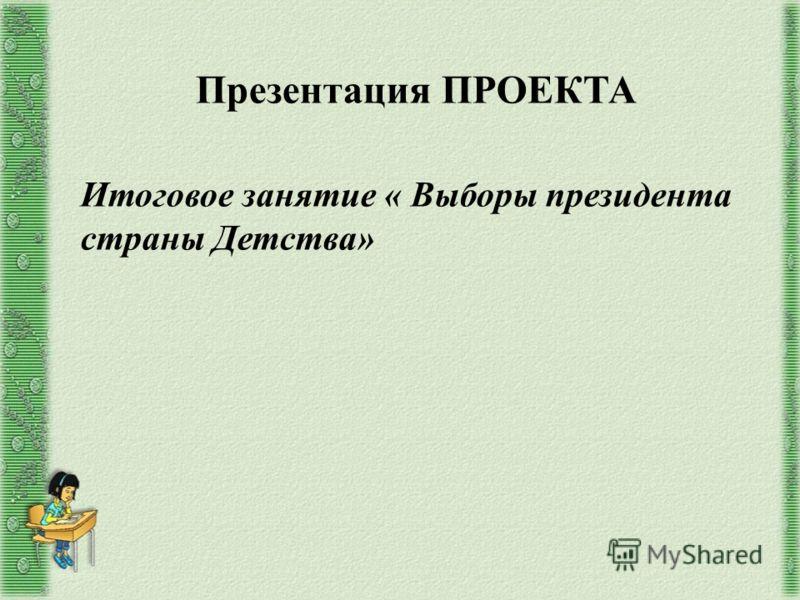 Презентация ПРОЕКТА Итоговое занятие « Выборы президента страны Детства»