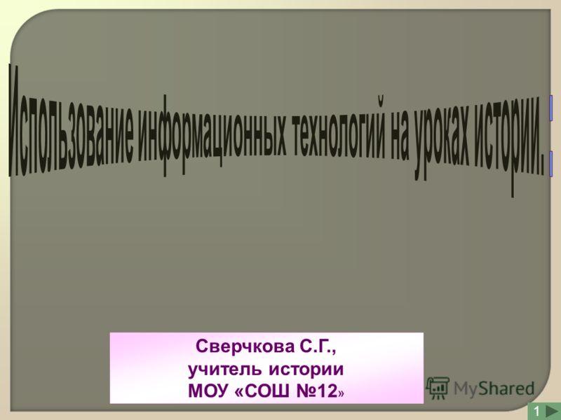 Сверчкова С.Г., учитель истории МОУ «СОШ 12 » 1