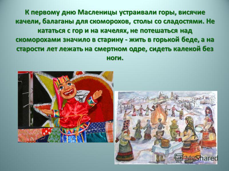 К первому дню Масленицы устраивали горы, висячие качели, балаганы для скоморохов, столы со сладостями. Не кататься с гор и на качелях, не потешаться над скоморохами значило в старину - жить в горькой беде, а на старости лет лежать на смертном одре, с