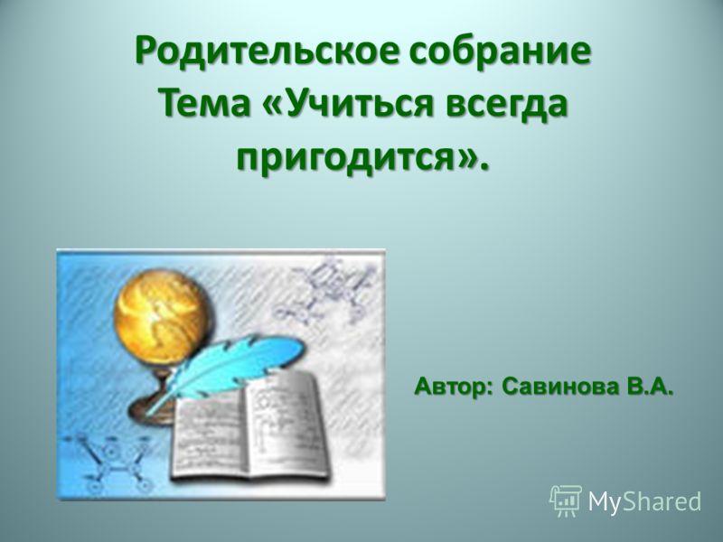 Родительское собрание Тема «Учиться всегда пригодится». Автор: Савинова В.А.