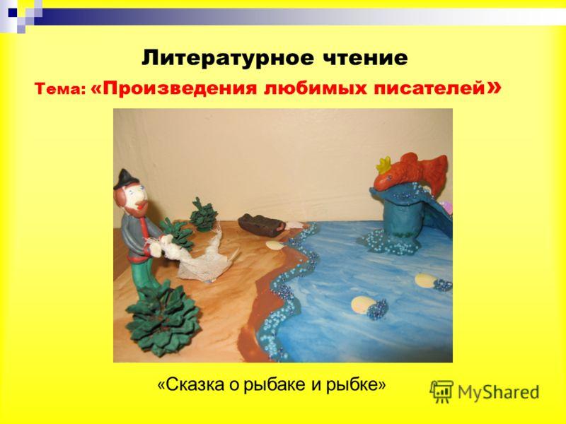 Литературное чтение Тема: «Произведения любимых писателей » « Сказка о рыбаке и рыбке »