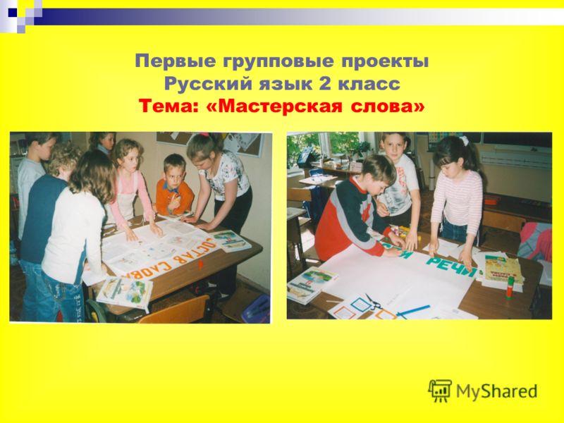 Первые групповые проекты Русский язык 2 класс Тема: «Мастерская слова»