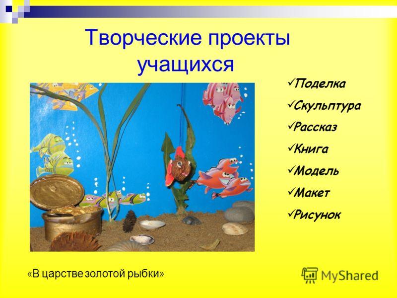 Творческие проекты учащихся Поделка Скульптура Рассказ Книга Модель Макет Рисунок « В царстве золотой рыбки »