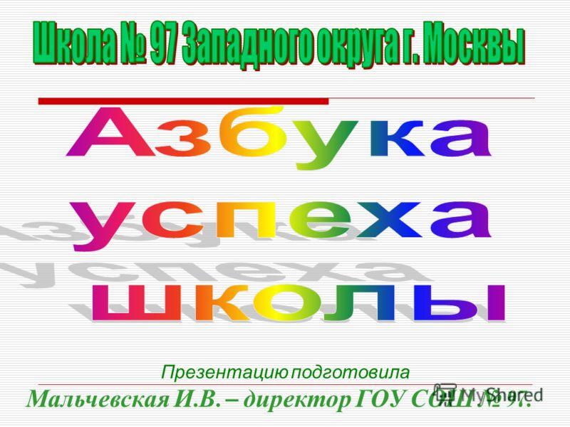 Презентацию подготовила Мальчевская И. В. – директор ГОУ СОШ 97.