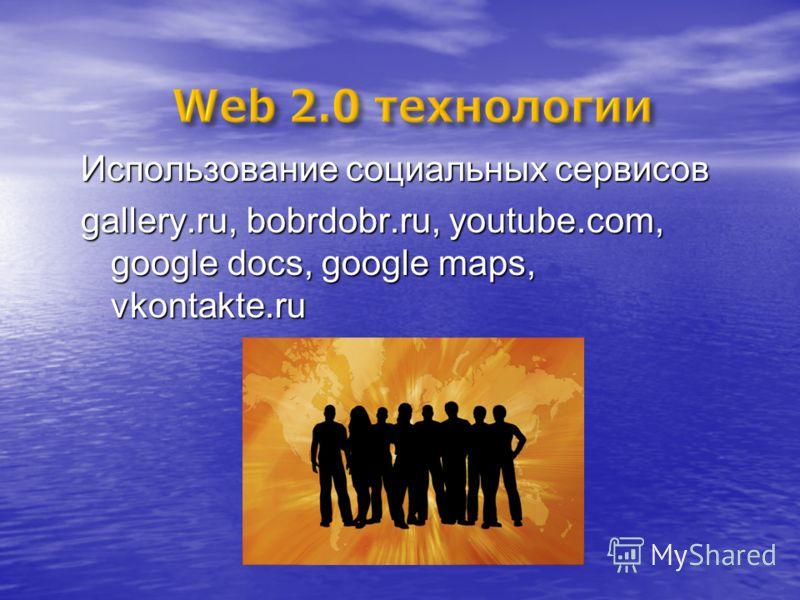 Использование социальных сервисов gallery.ru, bobrdobr.ru, youtube.com, google docs, google maps, vkontakte.ru