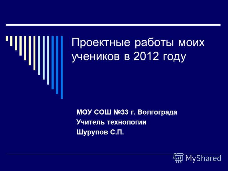 Проектные работы моих учеников в 2012 году МОУ СОШ 33 г. Волгограда Учитель технологии Шурупов С.П.