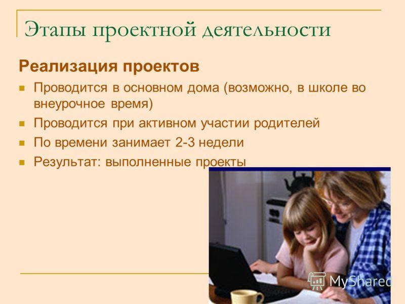 Этапы проектной деятельности Реализация проектов Проводится в основном дома (возможно, в школе во внеурочное время) Проводится при активном участии родителей По времени занимает 2-3 недели Результат: выполненные проекты
