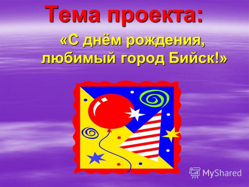 Тема проекта: Тема проекта: «С днём рождения, любимый город Бийск!»
