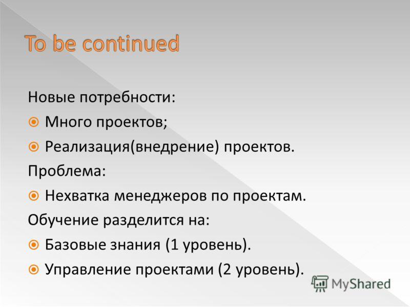 Новые потребности: Много проектов; Реализация(внедрение) проектов. Проблема: Нехватка менеджеров по проектам. Обучение разделится на: Базовые знания (1 уровень). Управление проектами (2 уровень).