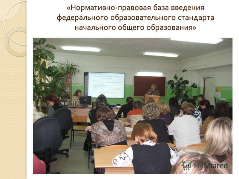 « Нормативно - правовая база введения федерального образовательного стандарта начального общего образования »