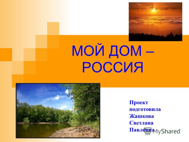 МОЙ ДОМ – РОССИЯ Проект подготовила Жашкова Светлана Павловна