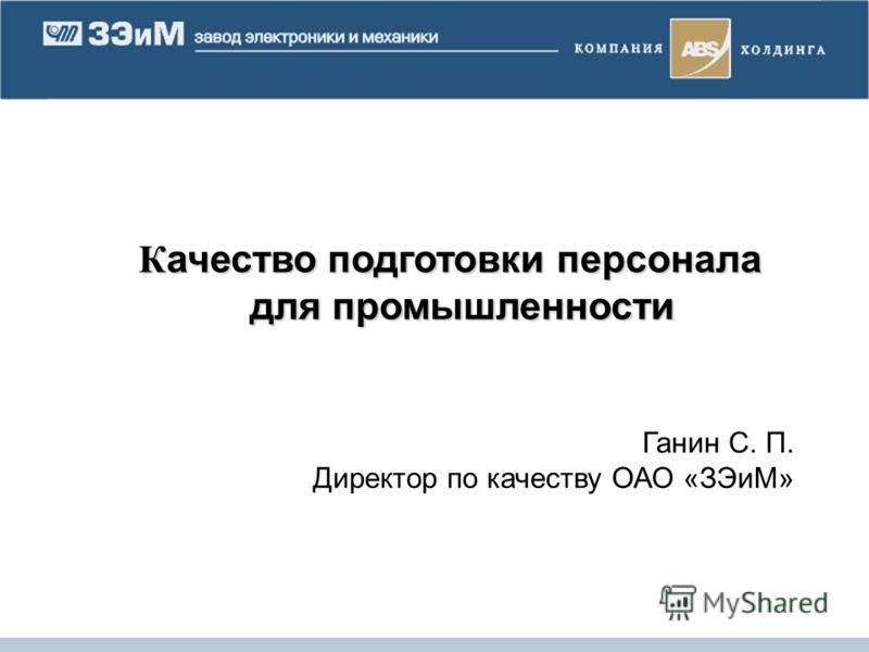 К ачество подготовки персонала для промышленности К ачество подготовки персонала для промышленности Ганин С. П. Директор по качеству ОАО «ЗЭиМ»