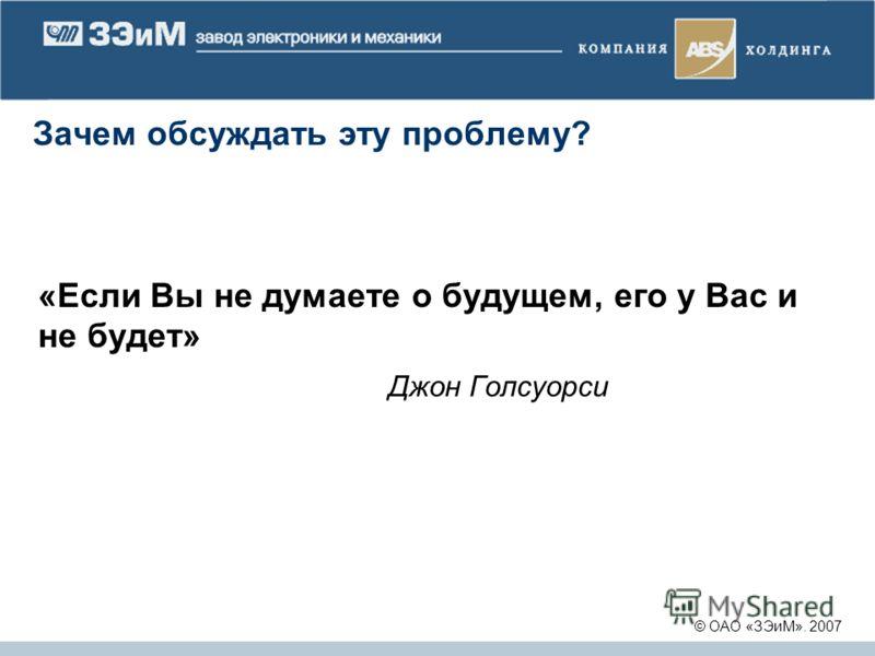 Зачем обсуждать эту проблему? «Если Вы не думаете о будущем, его у Вас и не будет» Джон Голсуорси © ОАО «ЗЭиМ». 2007