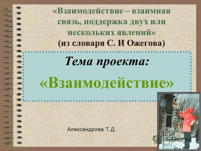 «Взаимодействие – взаимная связь, поддержка двух или нескольких явлений» (из словаря С. И Ожегова) Тема проекта: «Взаимодействие» Александрова Т.Д.
