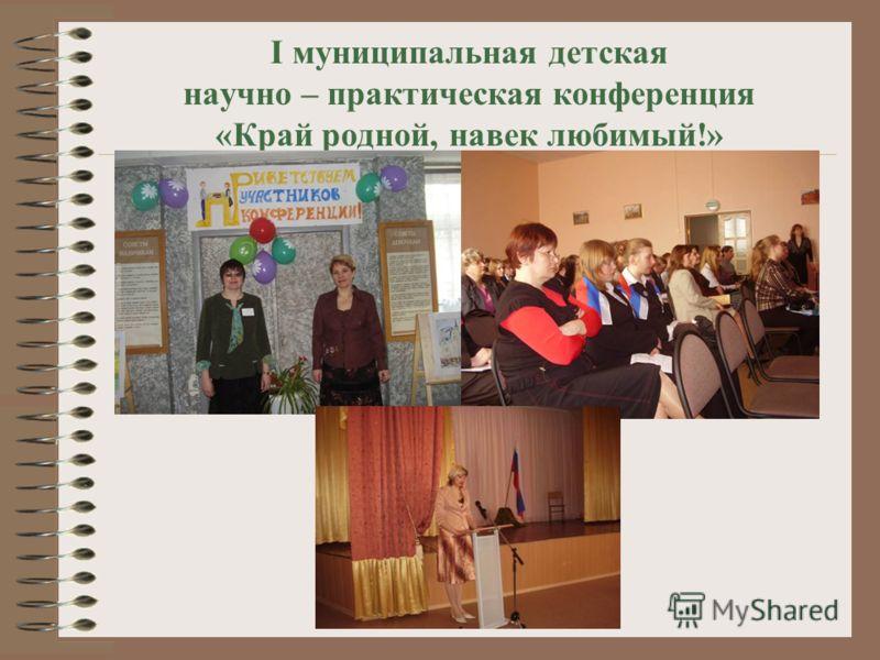 I муниципальная детская научно – практическая конференция «Край родной, навек любимый!»
