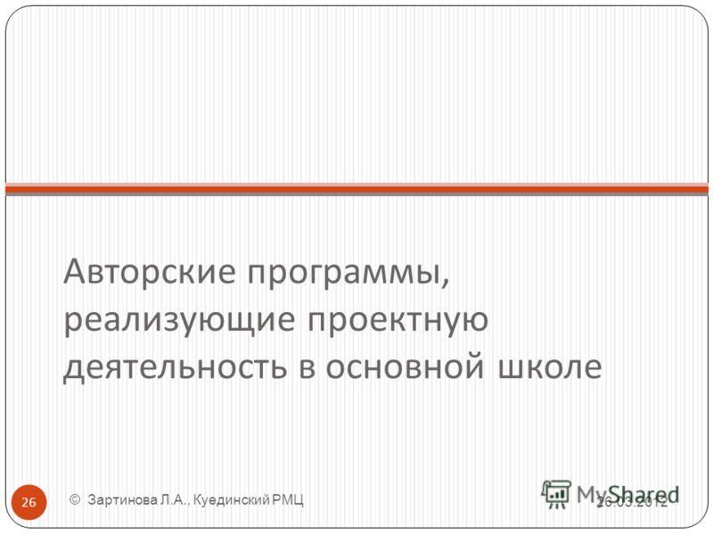 Авторские программы, реализующие проектную деятельность в основной школе 26.03.2012 26 © Зартинова Л.А., Куединский РМЦ