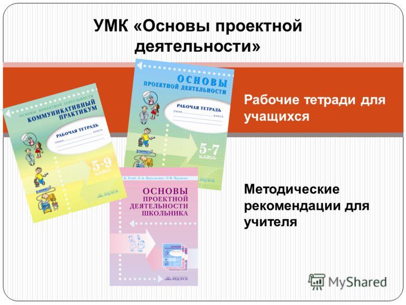 УМК «Основы проектной деятельности» Рабочие тетради для учащихся Методические рекомендации для учителя