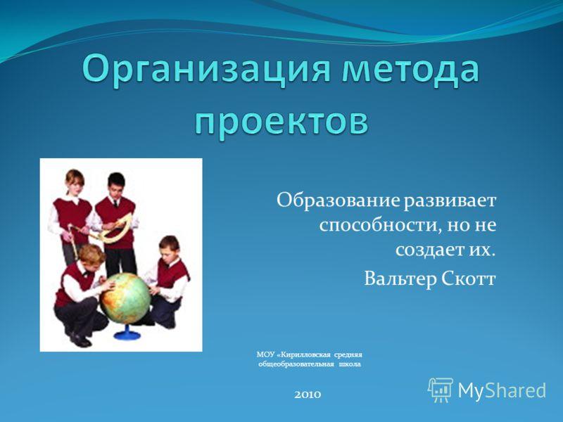 Образование развивает способности, но не создает их. Вальтер Скотт 2010 МОУ «Кирилловская средняя общеобразовательная школа