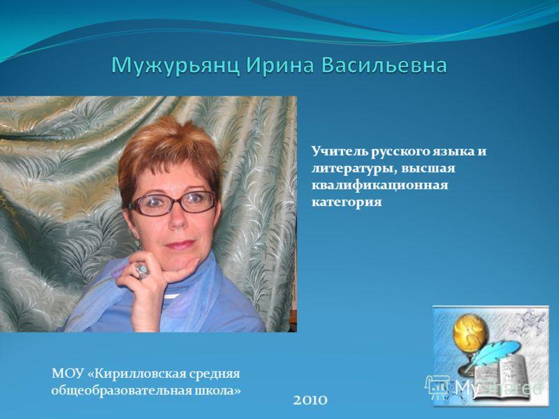 Учитель русского языка и литературы, высшая квалификационная категория 2010 МОУ «Кирилловская средняя общеобразовательная школа»