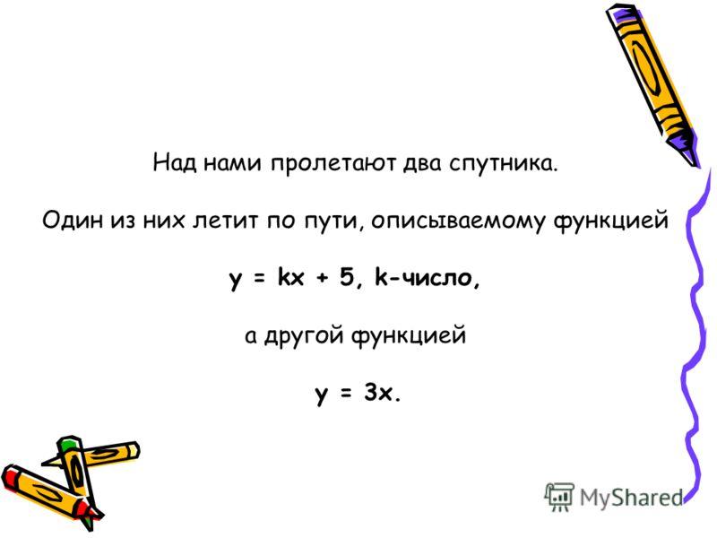 Над нами пролетают два спутника. Один из них летит по пути, описываемому функцией y = kx + 5, k-число, а другой функцией у = 3х.