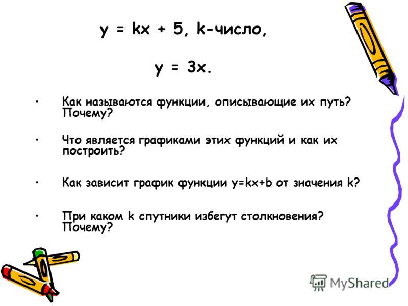 y = kx + 5, k-число, у = 3х. Как называются функции, описывающие их путь? Почему? Что является графиками этих функций и как их построить? Как зависит график функции у=kx+b от значения k? При каком k спутники избегут столкновения? Почему?