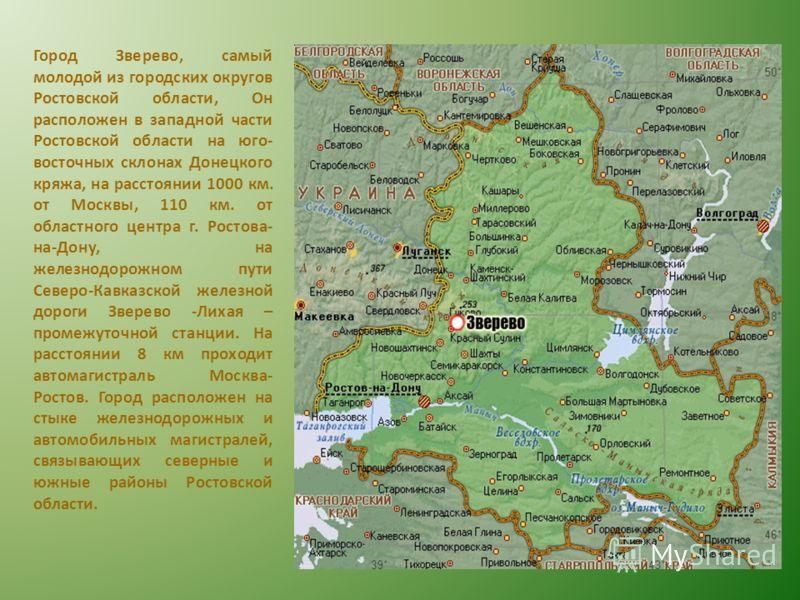 Город Зверево, самый молодой из городских округов Ростовской области, Он расположен в западной части Ростовской области на юго- восточных склонах Донецкого кряжа, на расстоянии 1000 км. от Москвы, 110 км. от областного центра г. Ростова- на-Дону, на