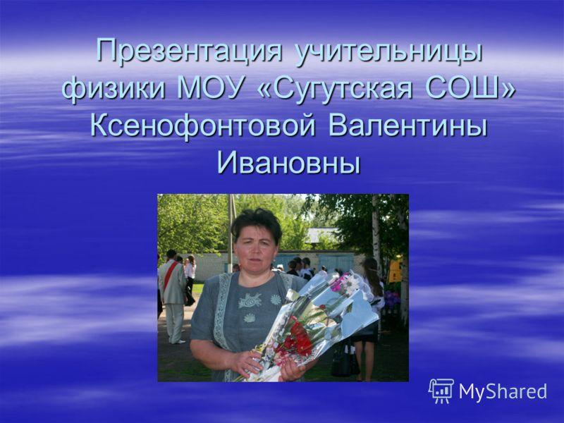 Презентация учительницы физики МОУ «Сугутская СОШ» Ксенофонтовой Валентины Ивановны