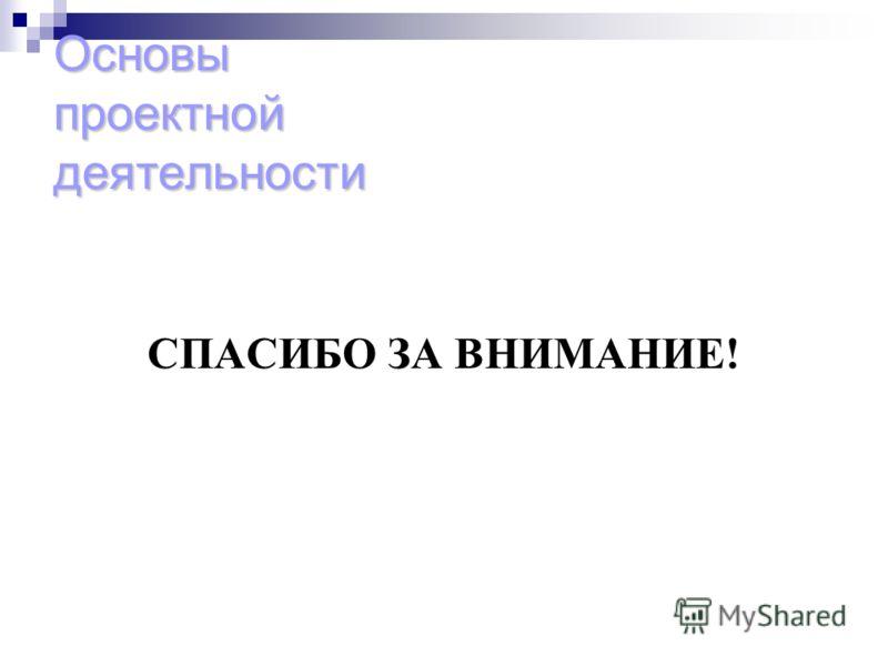 Основы проектной деятельности СПАСИБО ЗА ВНИМАНИЕ!
