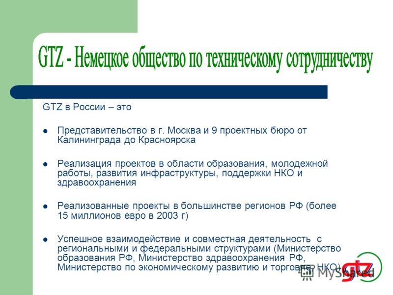GTZ – это Государственная организация Федеративной Республики Германия Деятельность по поручению правительства ФРГ, Европейской комиссии, структур ООН и др. Реализация проектов преимущественно в сферах образования, экономики, развития инфраструктуры