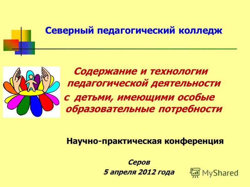 Северный педагогический колледж Содержание и технологии педагогической деятельности с детьми, имеющими особые образовательные потребности Научно-практическая конференция Серов 5 апреля 2012 года