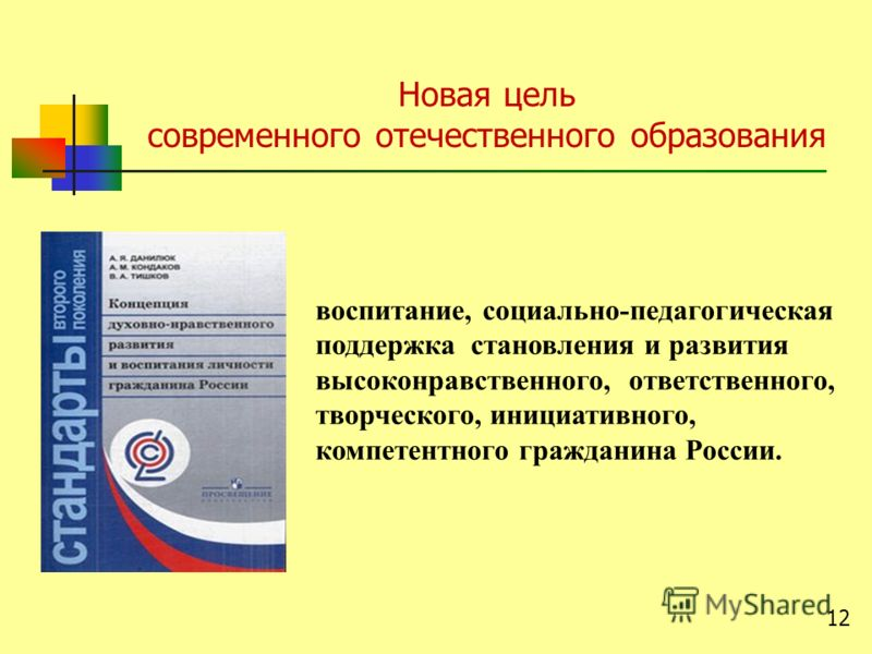 воспитание, социально-педагогическая поддержка становления и развития высоконравственного, ответственного, творческого, инициативного, компетентного гражданина России. Новая цель современного отечественного образования 12